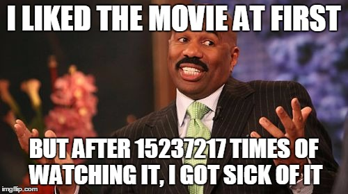 Steve Harvey Meme | I LIKED THE MOVIE AT FIRST BUT AFTER 15237217 TIMES OF WATCHING IT, I GOT SICK OF IT | image tagged in memes,steve harvey | made w/ Imgflip meme maker