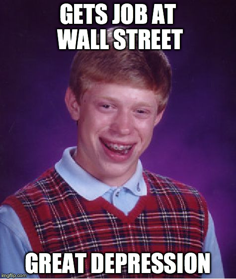 Bad Luck Brian Meme | GETS JOB AT WALL STREET GREAT DEPRESSION | image tagged in memes,bad luck brian | made w/ Imgflip meme maker