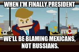 Canadian Trump | WHEN I'M FINALLY PRESIDENT WE'LL BE BLAMING MEXICANS, NOT RUSSIANS. | image tagged in canadian trump | made w/ Imgflip meme maker