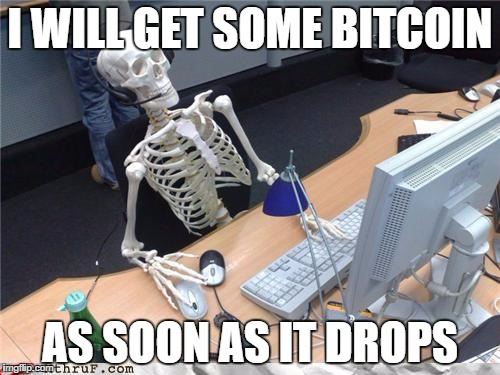 skeletoncomputer |  I WILL GET SOME BITCOIN; AS SOON AS IT DROPS | image tagged in skeletoncomputer | made w/ Imgflip meme maker