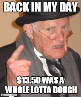 Back In My Day Meme | BACK IN MY DAY $13.50 WAS A WHOLE LOTTA DOUGH | image tagged in memes,back in my day | made w/ Imgflip meme maker