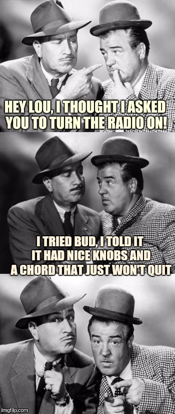 Abbott and Costello crackin wise. | HEY LOU, I THOUGHT I ASKED YOU TO TURN THE RADIO ON! I TRIED BUD, I TOLD IT IT HAD NICE KNOBS AND A CHORD THAT JUST WON'T QUIT | image tagged in abbott and costello crackin' wize,sewmyeyesshut,funny memes,bad pun | made w/ Imgflip meme maker