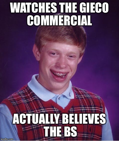 Bad Luck Brian Meme | WATCHES THE GIECO COMMERCIAL ACTUALLY BELIEVES THE BS | image tagged in memes,bad luck brian | made w/ Imgflip meme maker