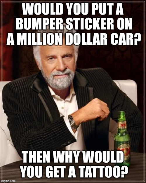The Most Interesting Man In The World Meme | WOULD YOU PUT A BUMPER STICKER ON A MILLION DOLLAR CAR? THEN WHY WOULD YOU GET A TATTOO? | image tagged in memes,the most interesting man in the world | made w/ Imgflip meme maker