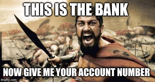 Sparta Leonidas Meme | THIS IS THE BANK NOW GIVE ME YOUR ACCOUNT NUMBER | image tagged in memes,sparta leonidas | made w/ Imgflip meme maker