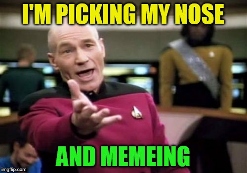 Picard Wtf Meme | I'M PICKING MY NOSE AND MEMEING | image tagged in memes,picard wtf | made w/ Imgflip meme maker