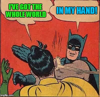 Batman Slapping Robin Meme | I'VE GOT THE WHOLE WORLD IN MY HAND! | image tagged in memes,batman slapping robin | made w/ Imgflip meme maker