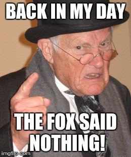 Back In My Day Meme | BACK IN MY DAY THE FOX SAID NOTHING! | image tagged in memes,back in my day | made w/ Imgflip meme maker