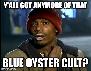 Y'all Got Any More Of That Meme | Y'ALL GOT ANYMORE OF THAT BLUE OYSTER CULT? | image tagged in memes,yall got any more of | made w/ Imgflip meme maker