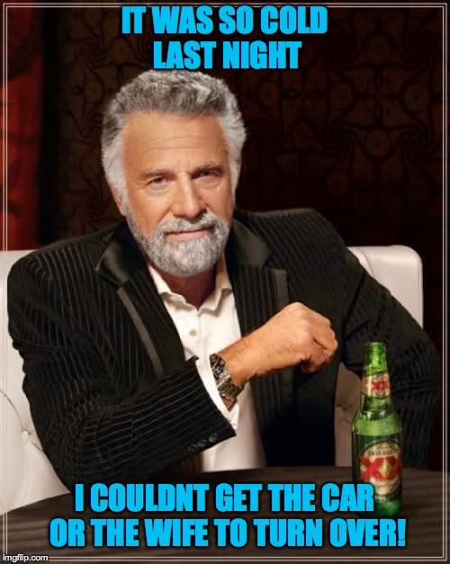 Quote from an old friend way back when | IT WAS SO COLD LAST NIGHT I COULDNT GET THE CAR OR THE WIFE TO TURN OVER! | image tagged in memes,the most interesting man in the world | made w/ Imgflip meme maker