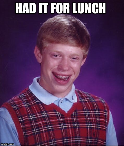 Bad Luck Brian Meme | HAD IT FOR LUNCH | image tagged in memes,bad luck brian | made w/ Imgflip meme maker