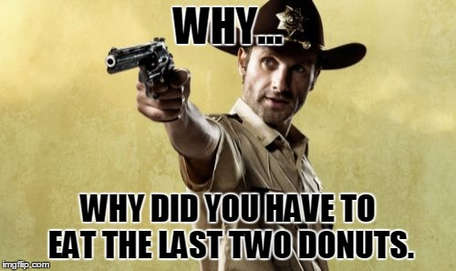 Rick Grimes | WHY... WHY DID YOU HAVE TO EAT THE LAST TWO DONUTS. | image tagged in memes,rick grimes | made w/ Imgflip meme maker