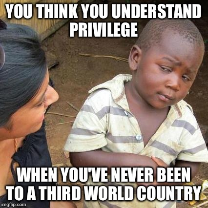 Third World Skeptical Kid Meme | YOU THINK YOU UNDERSTAND PRIVILEGE WHEN YOU'VE NEVER BEEN TO A THIRD WORLD COUNTRY | image tagged in memes,third world skeptical kid | made w/ Imgflip meme maker