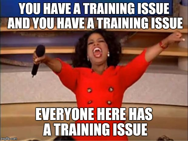 Oprah You Get A Meme | YOU HAVE A TRAINING ISSUE AND YOU HAVE A TRAINING ISSUE EVERYONE HERE HAS A TRAINING ISSUE | image tagged in memes,oprah you get a | made w/ Imgflip meme maker