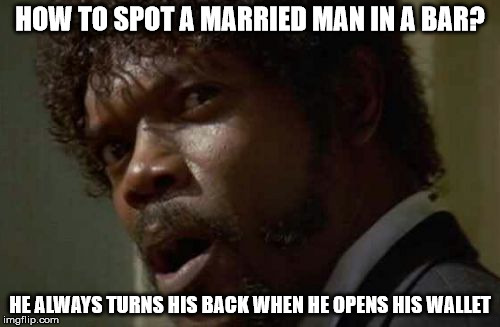Samuel Jackson Glance |  HOW TO SPOT A MARRIED MAN IN A BAR? HE ALWAYS TURNS HIS BACK WHEN HE OPENS HIS WALLET | image tagged in memes,samuel jackson glance | made w/ Imgflip meme maker