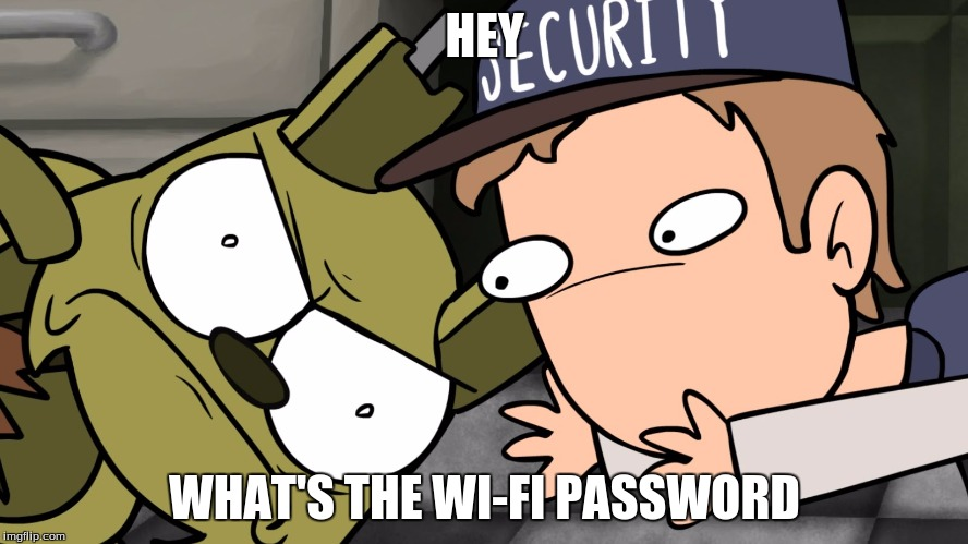 HEY WHAT'S THE WI-FI PASSWORD | image tagged in piemations,fnaf 3 | made w/ Imgflip meme maker
