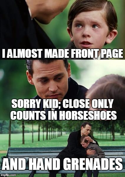 Finding Neverland Meme | I ALMOST MADE FRONT PAGE SORRY KID; CLOSE ONLY COUNTS IN HORSESHOES AND HAND GRENADES | image tagged in memes,finding neverland | made w/ Imgflip meme maker
