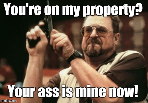 Am I The Only One Around Here Meme | You're on my property? Your ass is mine now! | image tagged in memes,am i the only one around here | made w/ Imgflip meme maker