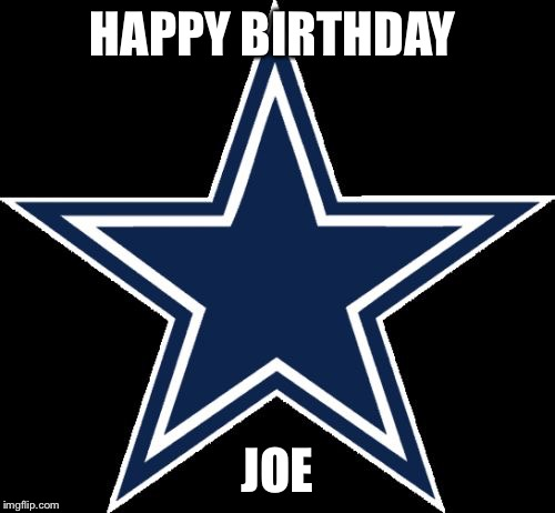 Dallas Cowboys | HAPPY BIRTHDAY JOE | image tagged in memes,dallas cowboys | made w/ Imgflip meme maker