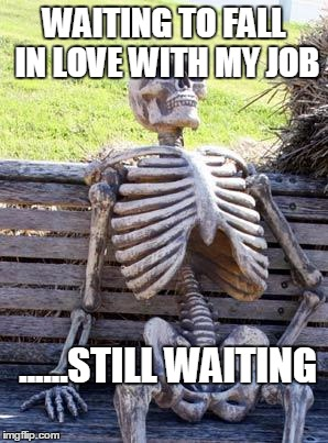 Waiting Skeleton Meme | WAITING TO FALL IN LOVE WITH MY JOB ......STILL WAITING | image tagged in memes,waiting skeleton | made w/ Imgflip meme maker