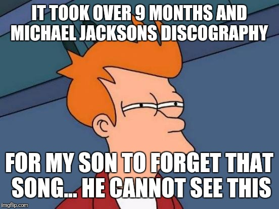 Futurama Fry Meme | IT TOOK OVER 9 MONTHS AND MICHAEL JACKSONS DISCOGRAPHY FOR MY SON TO FORGET THAT SONG... HE CANNOT SEE THIS | image tagged in memes,futurama fry | made w/ Imgflip meme maker