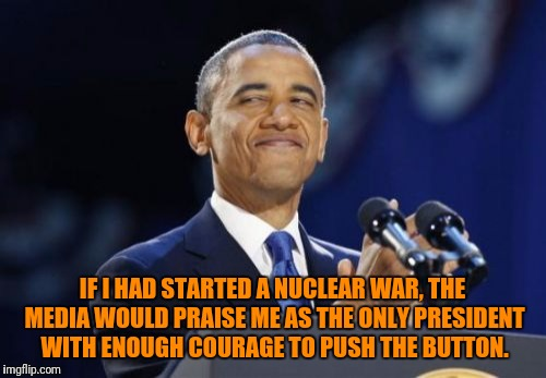 2nd Term Obama Meme | IF I HAD STARTED A NUCLEAR WAR, THE MEDIA WOULD PRAISE ME AS THE ONLY PRESIDENT WITH ENOUGH COURAGE TO PUSH THE BUTTON. | image tagged in memes,2nd term obama | made w/ Imgflip meme maker