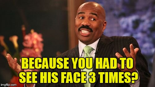 Steve Harvey Meme | BECAUSE YOU HAD TO SEE HIS FACE 3 TIMES? | image tagged in memes,steve harvey | made w/ Imgflip meme maker