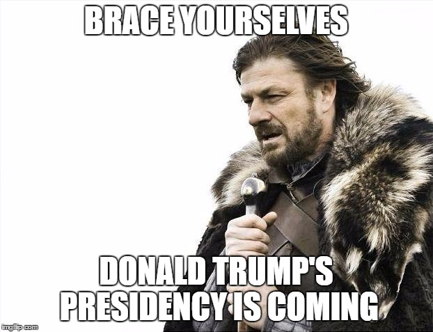 Brace Yourselves X is Coming | BRACE YOURSELVES DONALD TRUMP'S PRESIDENCY IS COMING | image tagged in memes,brace yourselves x is coming | made w/ Imgflip meme maker