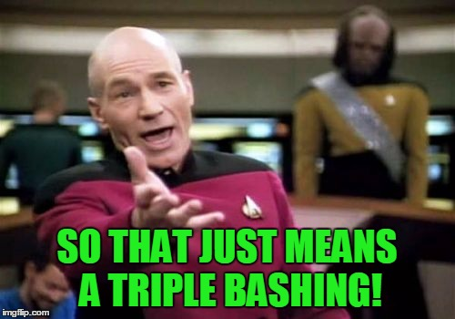 Picard Wtf Meme | SO THAT JUST MEANS A TRIPLE BASHING! | image tagged in memes,picard wtf | made w/ Imgflip meme maker