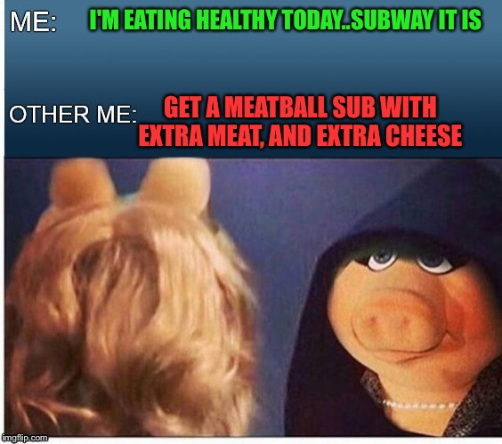 Evil Miss Piggy  | I'M EATING HEALTHY TODAY..SUBWAY IT IS GET A MEATBALL SUB WITH EXTRA MEAT, AND EXTRA CHEESE | image tagged in evil miss piggy | made w/ Imgflip meme maker
