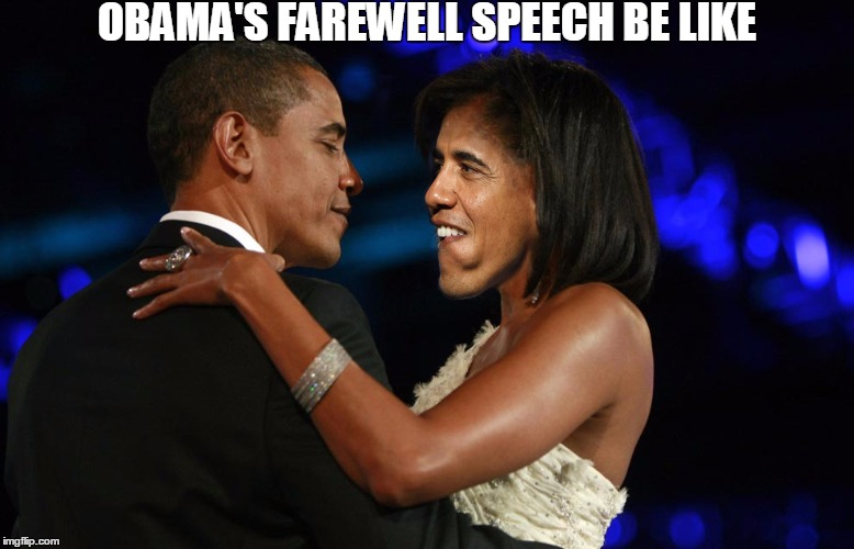 Nothing but self-serving compliments. This man was obsessed with his non-existent legacy, NOT the American people. | OBAMA'S FAREWELL SPEECH BE LIKE | image tagged in obama,memes,funny,michelle obama,proud,self absorbed | made w/ Imgflip meme maker