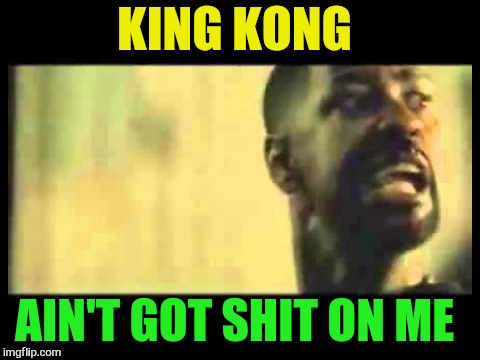 KING KONG AIN'T GOT SHIT ON ME | made w/ Imgflip meme maker