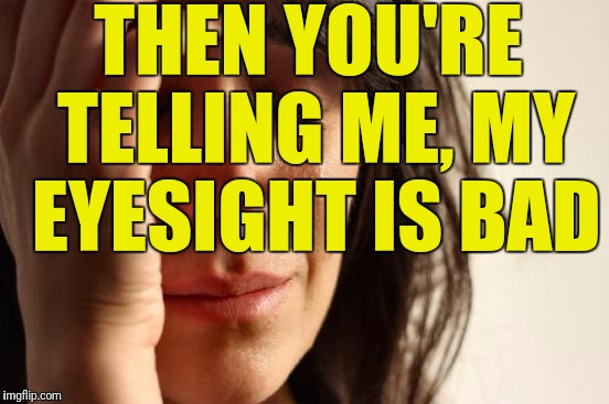 First World Problems Meme | THEN YOU'RE TELLING ME, MY EYESIGHT IS BAD | image tagged in memes,first world problems | made w/ Imgflip meme maker