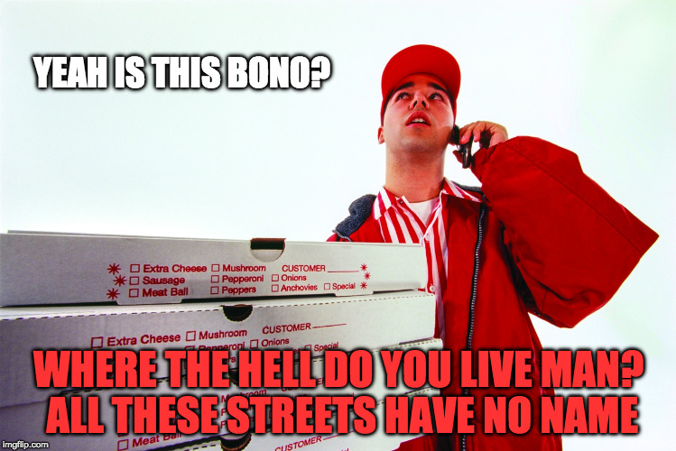Good luck getting your pizza | YEAH IS THIS BONO? WHERE THE HELL DO YOU LIVE MAN? ALL THESE STREETS HAVE NO NAME | image tagged in bono,joshua tree,tour,u2,funny meme | made w/ Imgflip meme maker