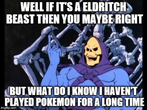 WELL IF IT'S A ELDRITCH BEAST THEN YOU MAYBE RIGHT BUT WHAT DO I KNOW I HAVEN'T PLAYED POKEMON FOR A LONG TIME | made w/ Imgflip meme maker