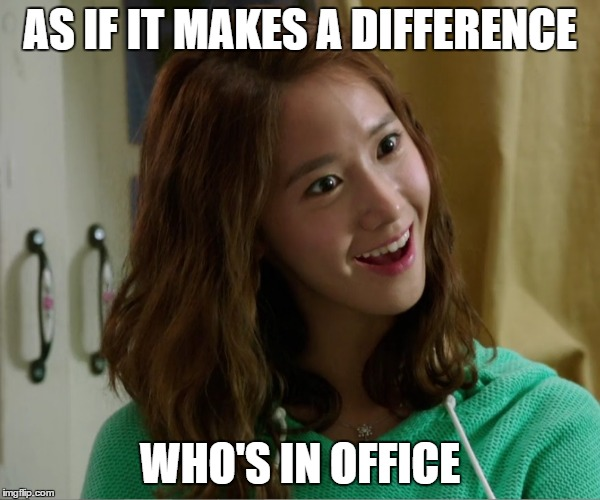 Yoo Don't Say | AS IF IT MAKES A DIFFERENCE WHO'S IN OFFICE | image tagged in yoo don't say | made w/ Imgflip meme maker