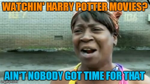Aint Nobody Got Time For That Meme | WATCHIN' HARRY POTTER MOVIES? AIN'T NOBODY GOT TIME FOR THAT | image tagged in memes,aint nobody got time for that | made w/ Imgflip meme maker