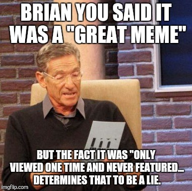 "Maury Lie Detector Meme | BRIAN YOU SAID IT WAS A ""GREAT MEME"" BUT THE FACT IT WAS ""ONLY VIEWED ONE TIME AND NEVER FEATURED... DETERMINES THAT TO BE A LIE. 