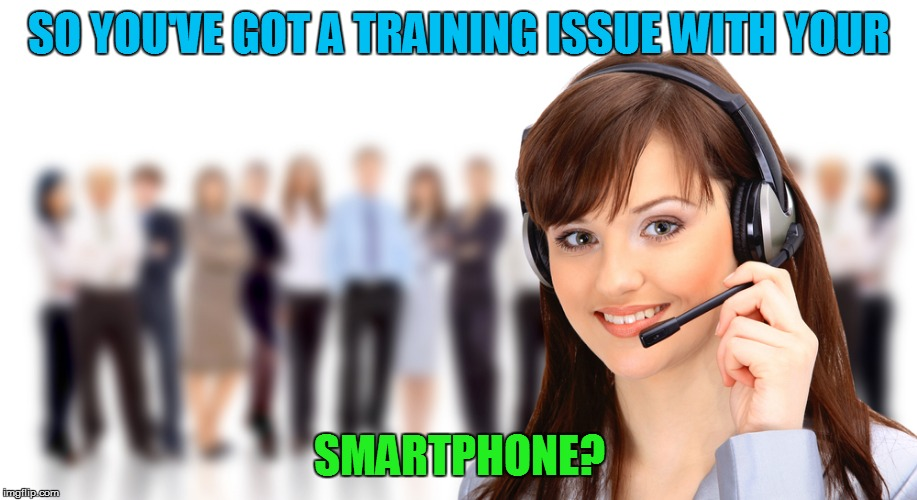 SO YOU'VE GOT A TRAINING ISSUE WITH YOUR SMARTPHONE? | made w/ Imgflip meme maker