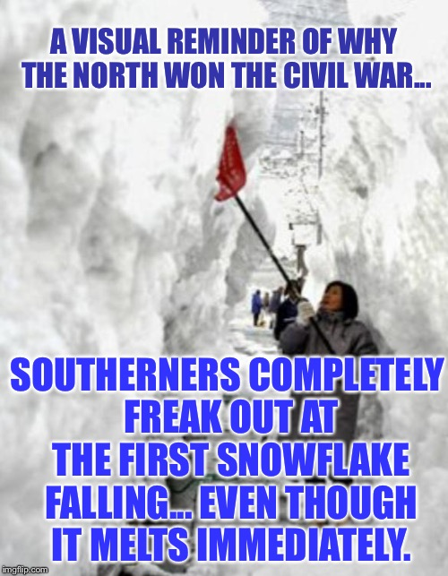 snow storm | A VISUAL REMINDER OF WHY THE NORTH WON THE CIVIL WAR... SOUTHERNERS COMPLETELY FREAK OUT AT THE FIRST SNOWFLAKE FALLING... EVEN THOUGH IT ME | image tagged in snow storm | made w/ Imgflip meme maker