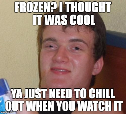 10 Guy Meme | FROZEN? I THOUGHT IT WAS COOL YA JUST NEED TO CHILL OUT WHEN YOU WATCH IT | image tagged in memes,10 guy | made w/ Imgflip meme maker