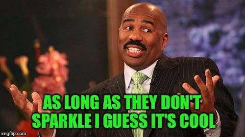 Steve Harvey Meme | AS LONG AS THEY DON'T SPARKLE I GUESS IT'S COOL | image tagged in memes,steve harvey | made w/ Imgflip meme maker