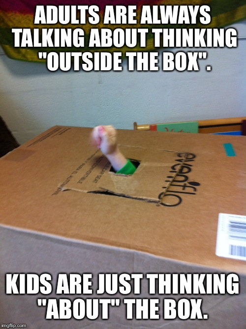 "ADULTS ARE ALWAYS TALKING ABOUT THINKING ""OUTSIDE THE BOX"". KIDS ARE JUST THINKING ""ABOUT"" THE BOX. 