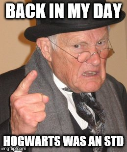 Back In My Day Meme | BACK IN MY DAY HOGWARTS WAS AN STD | image tagged in memes,back in my day | made w/ Imgflip meme maker