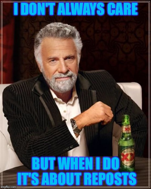 The Most Interesting Man In The World Meme | I DON'T ALWAYS CARE BUT WHEN I DO IT'S ABOUT REPOSTS | image tagged in memes,the most interesting man in the world | made w/ Imgflip meme maker