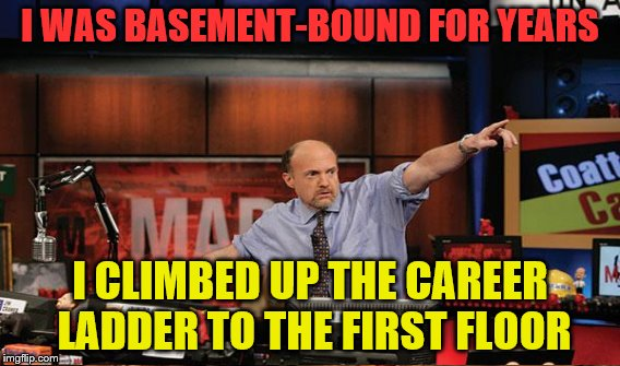 I WAS BASEMENT-BOUND FOR YEARS I CLIMBED UP THE CAREER LADDER TO THE FIRST FLOOR | made w/ Imgflip meme maker