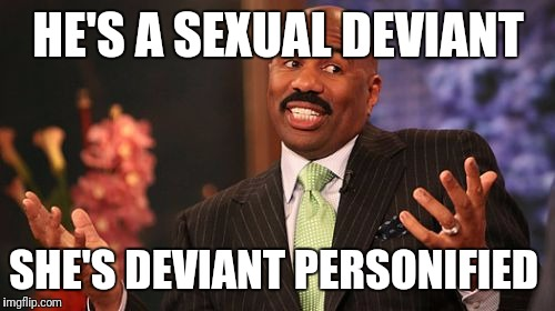 Steve Harvey Meme | HE'S A SEXUAL DEVIANT SHE'S DEVIANT PERSONIFIED | image tagged in memes,steve harvey | made w/ Imgflip meme maker