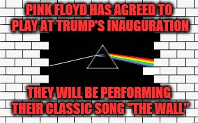 "Build the wall ! | PINK FLOYD HAS AGREED TO PLAY AT TRUMP'S INAUGURATION THEY WILL BE PERFORMING THEIR CLASSIC SONG ""THE WALL"" 