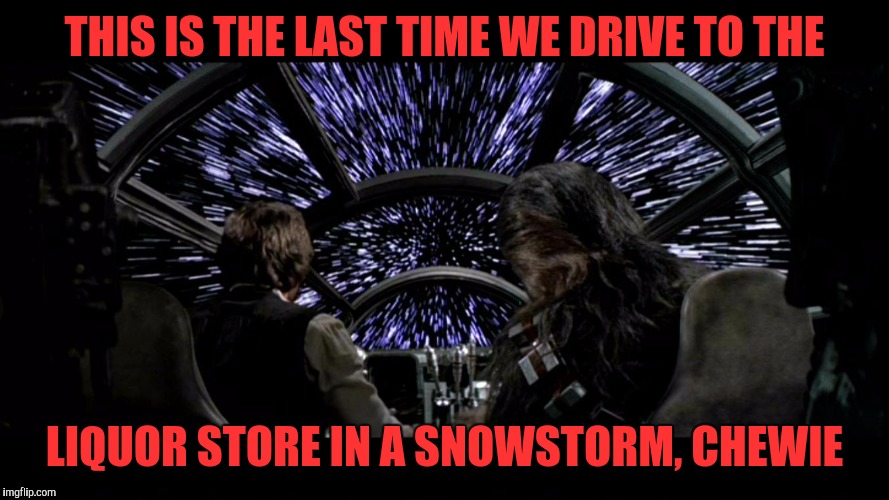 Han and chewy  | THIS IS THE LAST TIME WE DRIVE TO THE LIQUOR STORE IN A SNOWSTORM, CHEWIE | image tagged in han and chewy | made w/ Imgflip meme maker