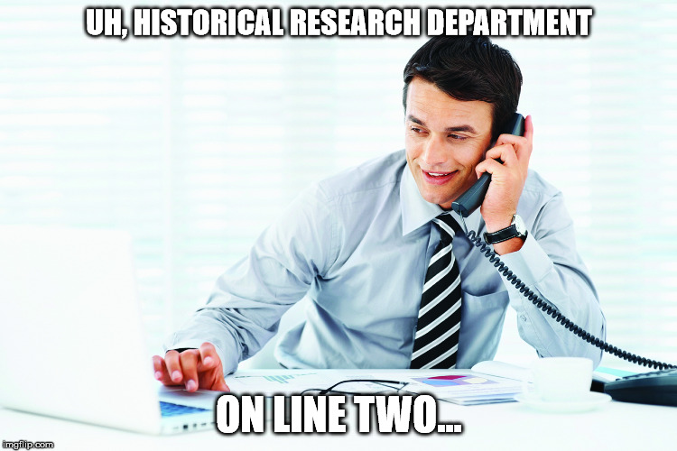 UH, HISTORICAL RESEARCH DEPARTMENT ON LINE TWO... | made w/ Imgflip meme maker